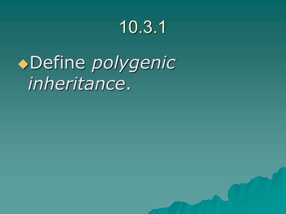 10.3.1 Define polygenic inheritance. Define polygenic inheritance.