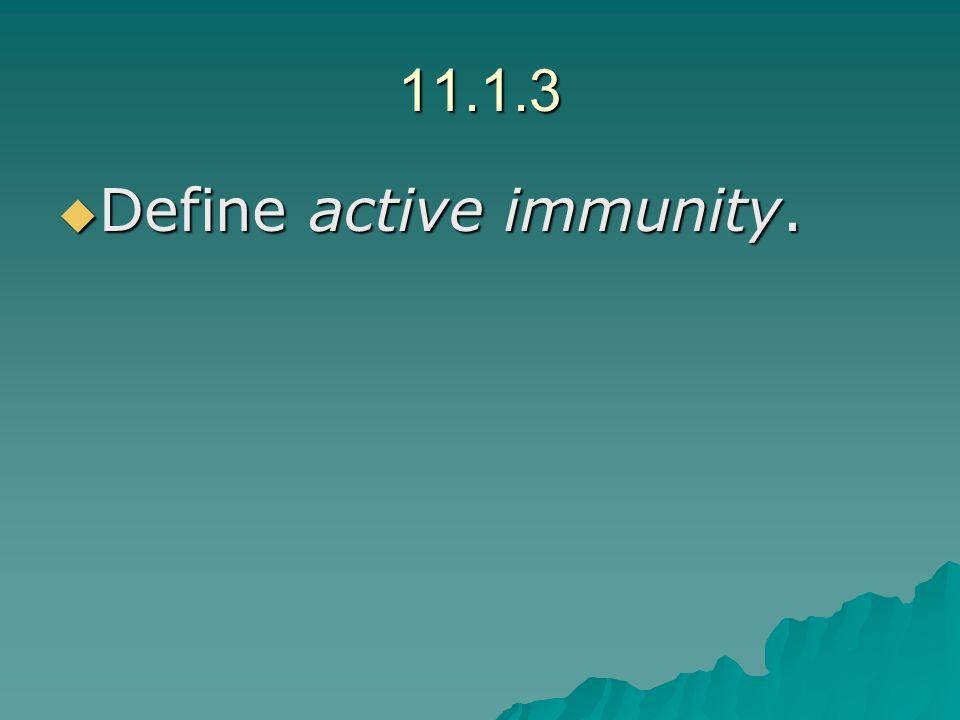 11.1.3 Define active immunity. Define active immunity.