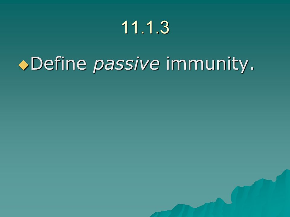 11.1.3 Define passive immunity. Define passive immunity.