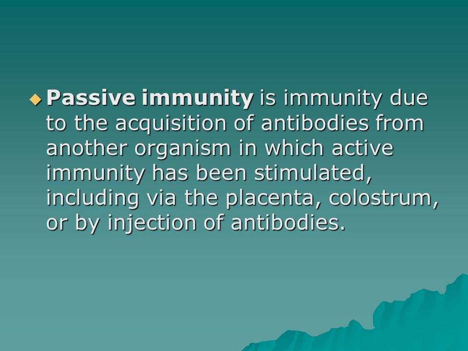 Passive immunity is immunity due to the acquisition of antibodies from another organism in which active immunity has been stimulated, including via the placenta, colostrum, or by injection of antibodies.