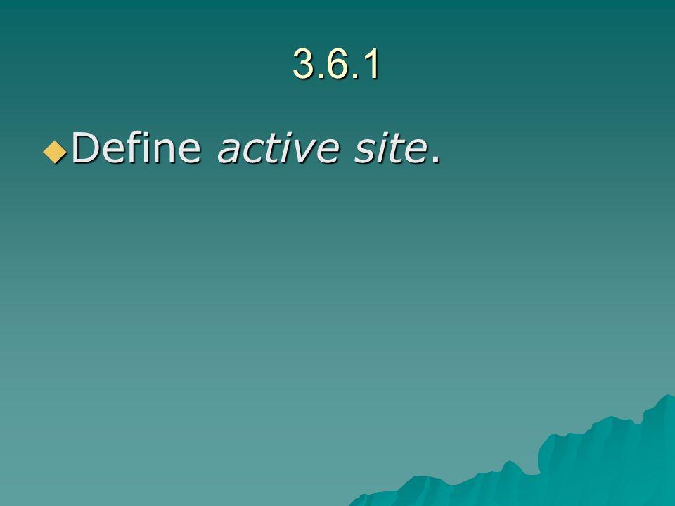 3.6.1 Define active site. Define active site.
