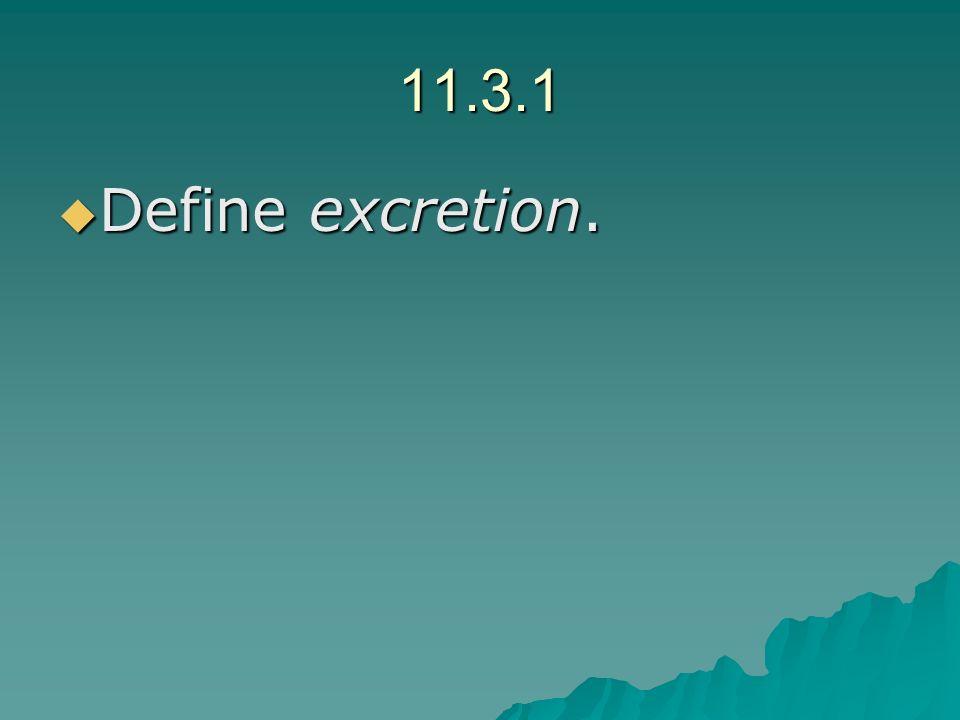 11.3.1 Define excretion. Define excretion.