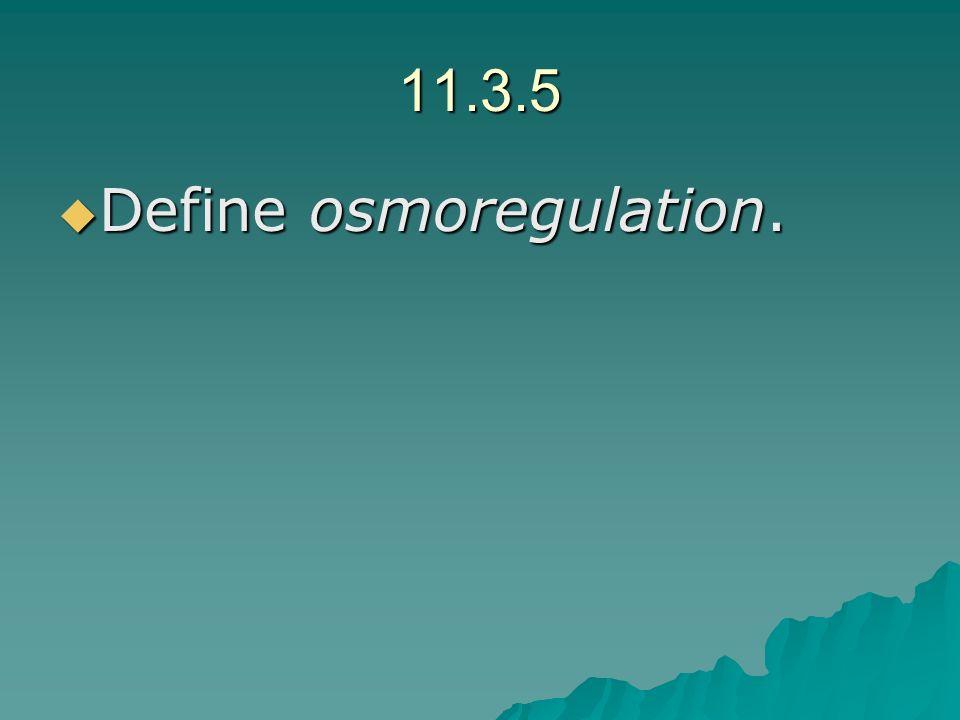 11.3.5 Define osmoregulation. Define osmoregulation.