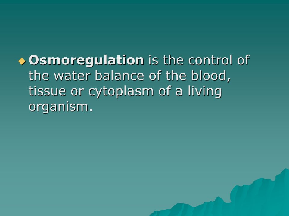 Osmoregulation is the control of the water balance of the blood, tissue or cytoplasm of a living organism.