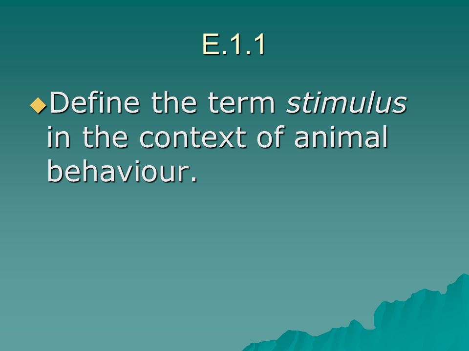 E.1.1 Define the term stimulus in the context of animal behaviour.