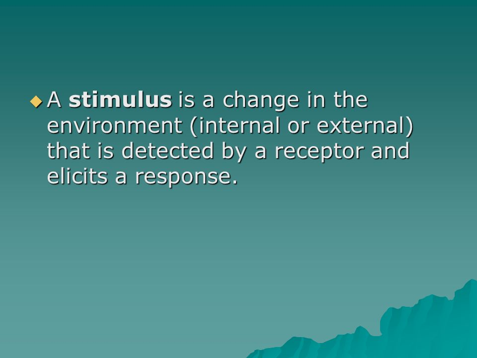 A stimulus is a change in the environment (internal or external) that is detected by a receptor and elicits a response.
