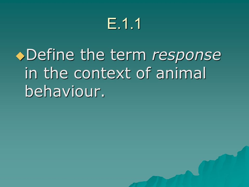 E.1.1 Define the term response in the context of animal behaviour. Define the term response in the context of animal behaviour.