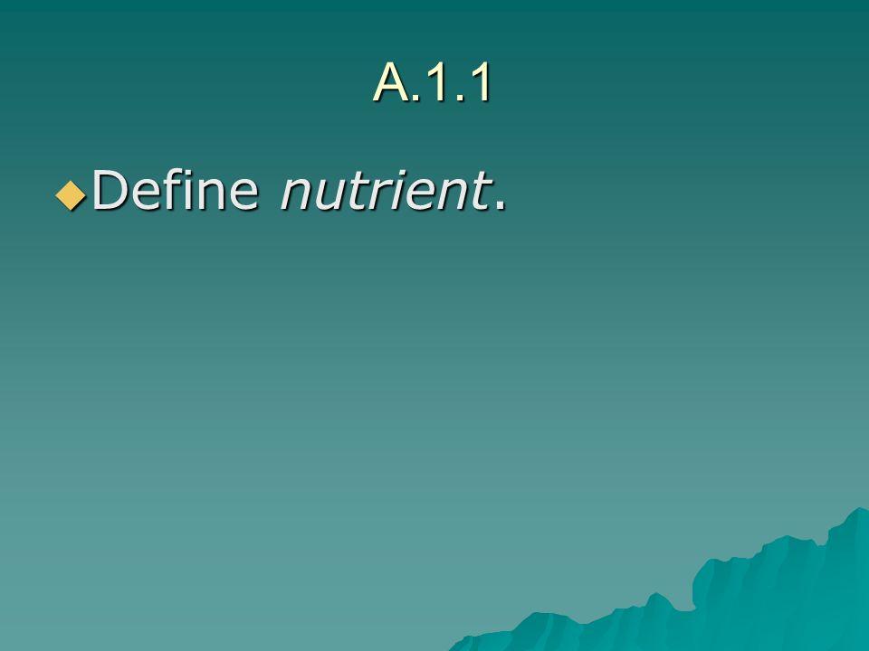 A.1.1 Define nutrient. Define nutrient.