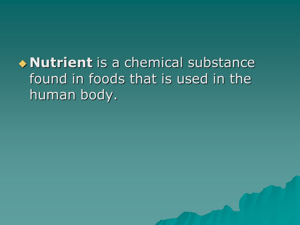 Nutrient is a chemical substance found in foods that is used in the human body.