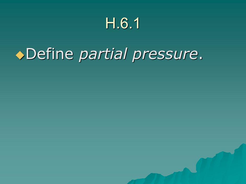 H.6.1 Define partial pressure. Define partial pressure.