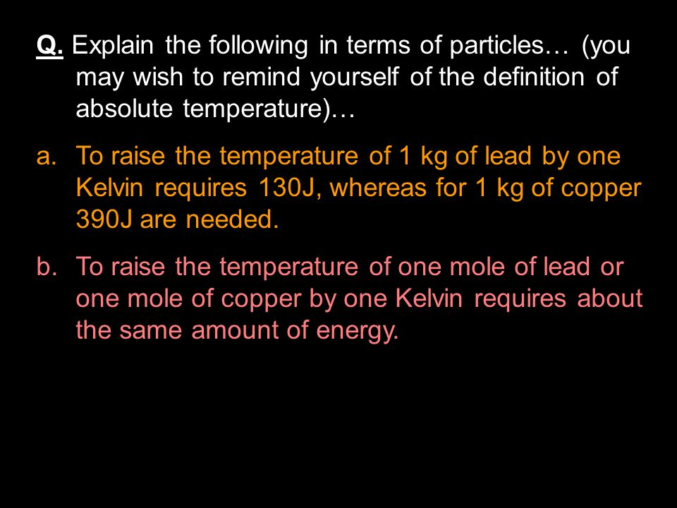 Heat Capacity Whereas specific heat capacity is per kg of a material, heat capacity (or thermal capacity) is the energy required to raise a certain objects temperature by one Kelvin, irrespective of its mass.