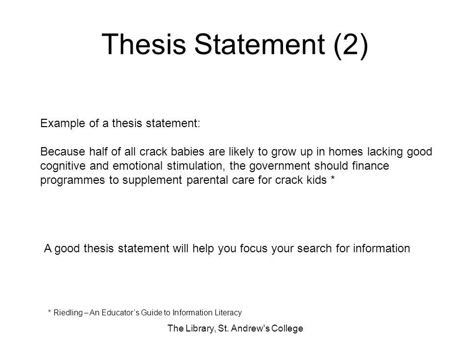 Thesis Statement (2) The Library, St. Andrew's College Example of a thesis statement: Because half of all crack babies are likely to grow up in homes