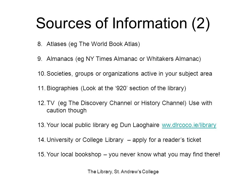 Sources of Information (2) The Library, St. Andrew's College 8.Atlases (eg The World Book Atlas) 9.Almanacs (eg NY Times Almanac or Whitakers Almanac)