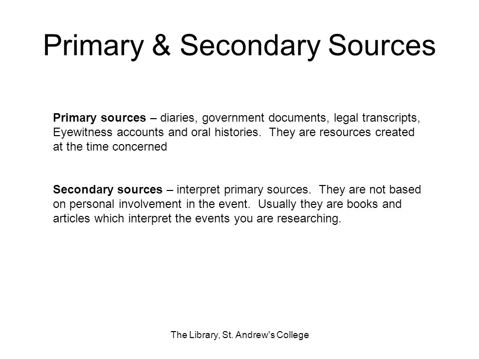 Primary & Secondary Sources The Library, St. Andrew's College Primary sources – diaries, government documents, legal transcripts, Eyewitness accounts