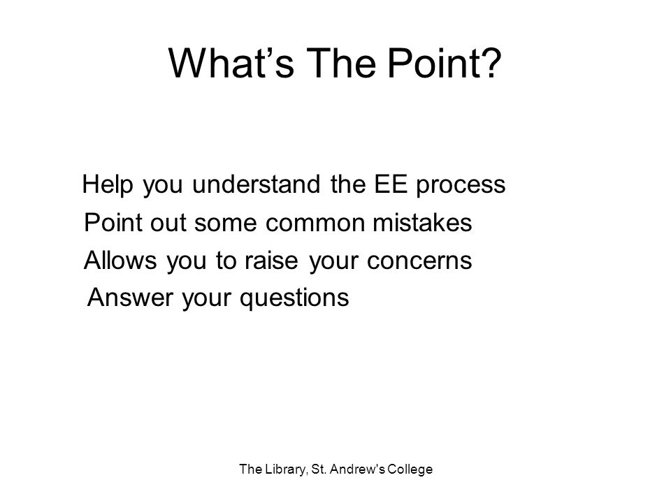 Whats The Point? Help you understand the EE process Point out some common mistakes Allows you to raise your concerns Answer your questions The Library