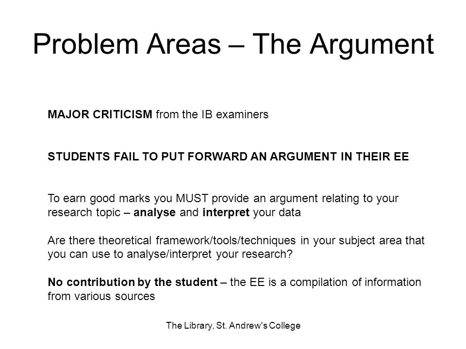 Problem Areas – The Argument The Library, St. Andrew's College MAJOR CRITICISM from the IB examiners STUDENTS FAIL TO PUT FORWARD AN ARGUMENT IN THEIR