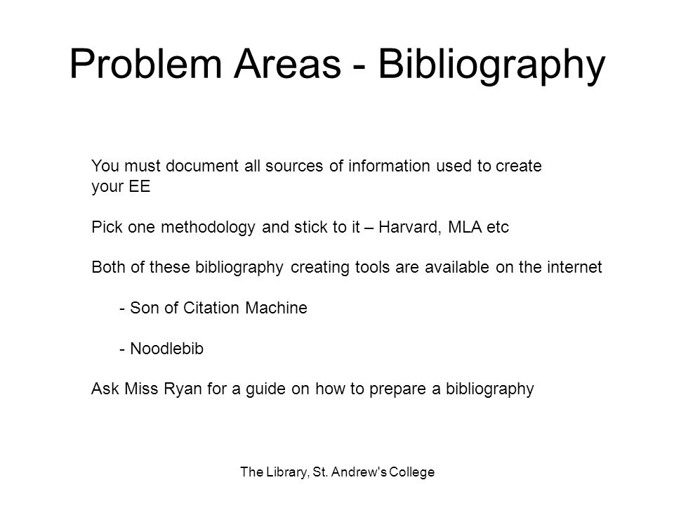 Problem Areas - Bibliography The Library, St. Andrew's College You must document all sources of information used to create your EE Pick one methodolog