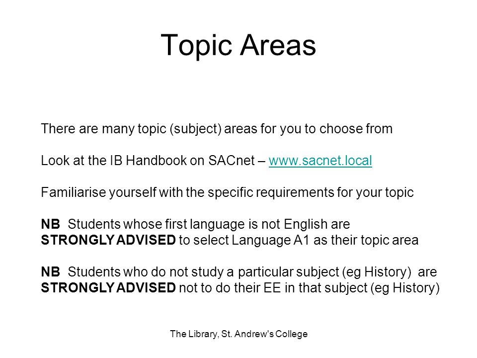 Topic Areas There are many topic (subject) areas for you to choose from Look at the IB Handbook on SACnet – www.sacnet.localwww.sacnet.local Familiari