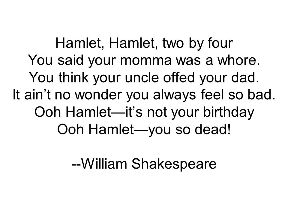 Hamlet, Hamlet, two by four You said your momma was a whore. You think your uncle offed your dad. It aint no wonder you always feel so bad. Ooh Hamlet
