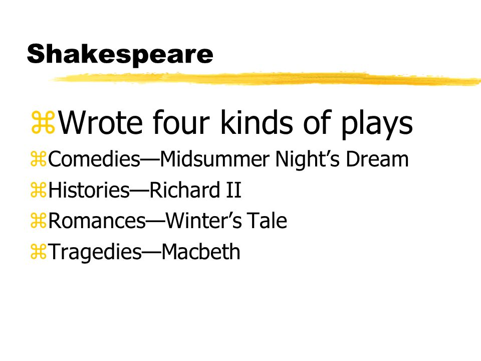 Shakespeare zWrote four kinds of plays zComediesMidsummer Nights Dream zHistoriesRichard II zRomancesWinters Tale zTragediesMacbeth
