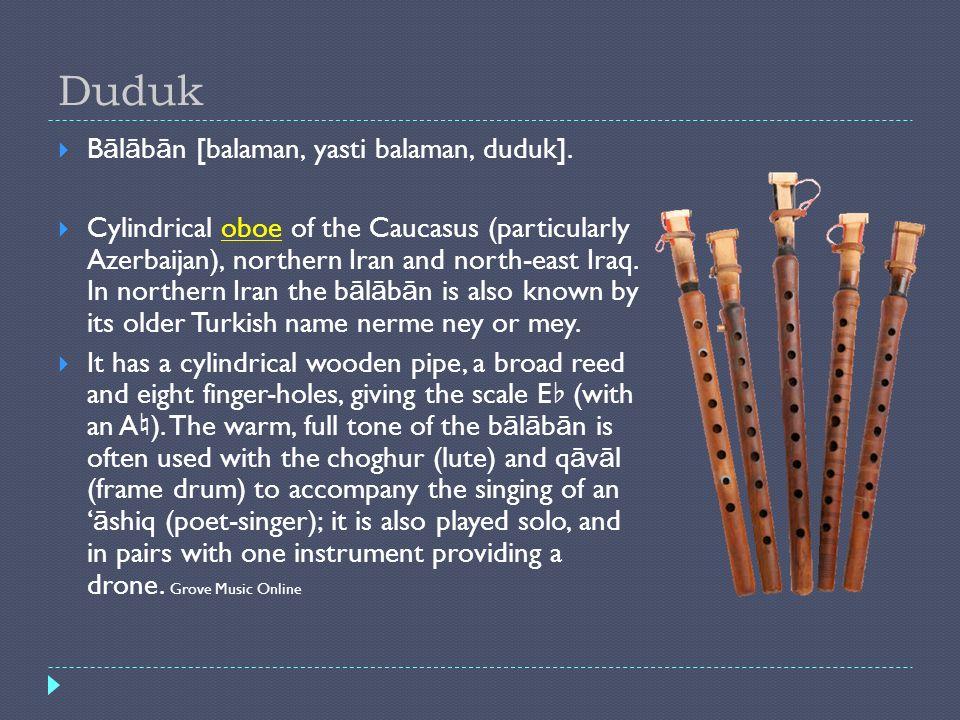 Duduk B ā l ā b ā n [balaman, yasti balaman, duduk]. Cylindrical oboe of the Caucasus (particularly Azerbaijan), northern Iran and north-east Iraq. In