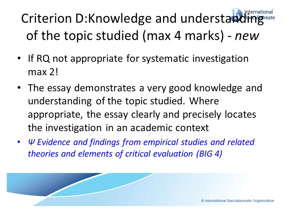 Criterion D:Knowledge and understanding of the topic studied (max 4 marks) - new If RQ not appropriate for systematic investigation max 2! The essay d