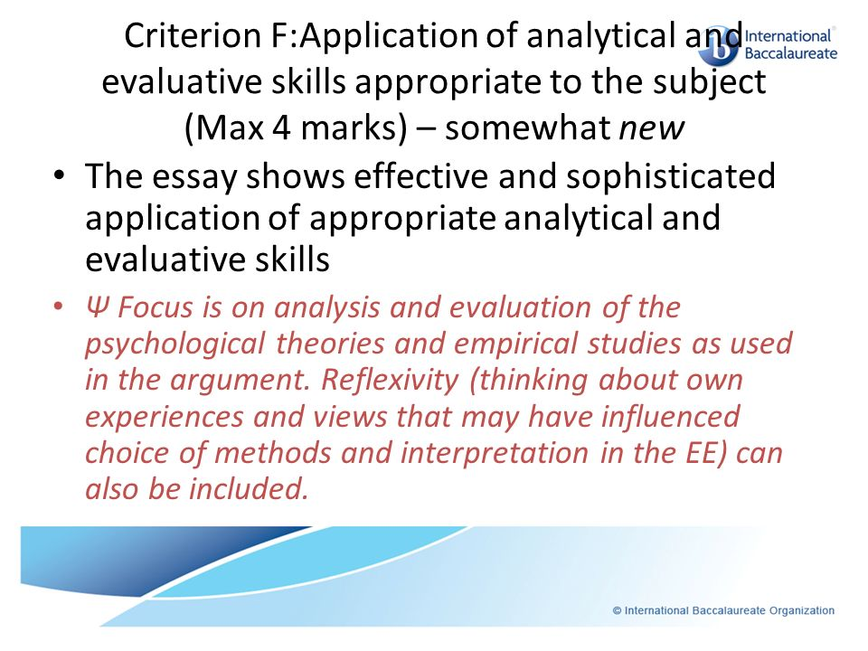 Criterion F:Application of analytical and evaluative skills appropriate to the subject (Max 4 marks) – somewhat new The essay shows effective and soph