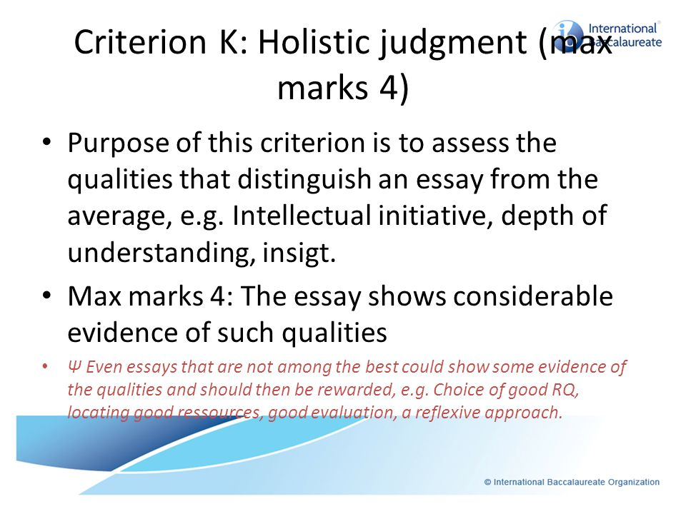 Criterion K: Holistic judgment (max marks 4) Purpose of this criterion is to assess the qualities that distinguish an essay from the average, e.g. Int