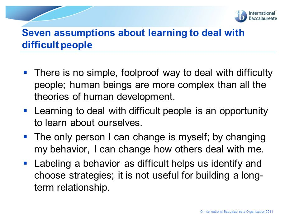 © International Baccalaureate Organization 2011 Seven assumptions about learning to deal with difficult people There is no simple, foolproof way to de