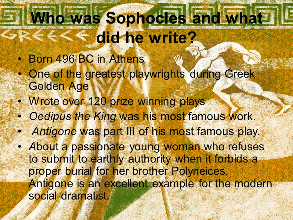 Who was Sophocles and what did he write? Born 496 BC in Athens One of the greatest playwrights during Greek Golden Age Wrote over 120 prize winning pl