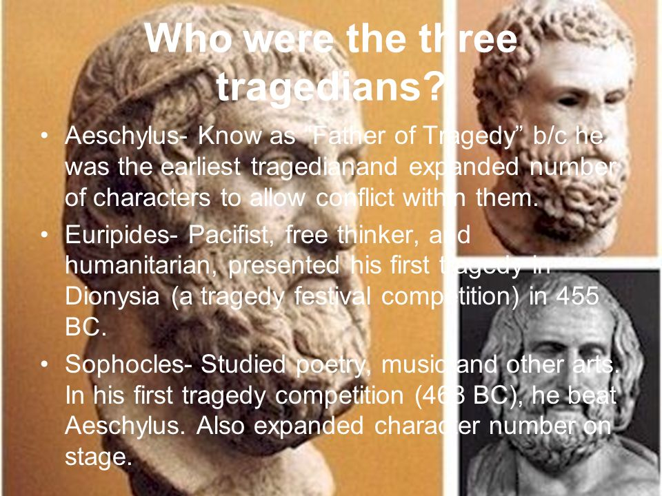 Who were the three tragedians? Aeschylus- Know as Father of Tragedy b/c he was the earliest tragedianand expanded number of characters to allow confli
