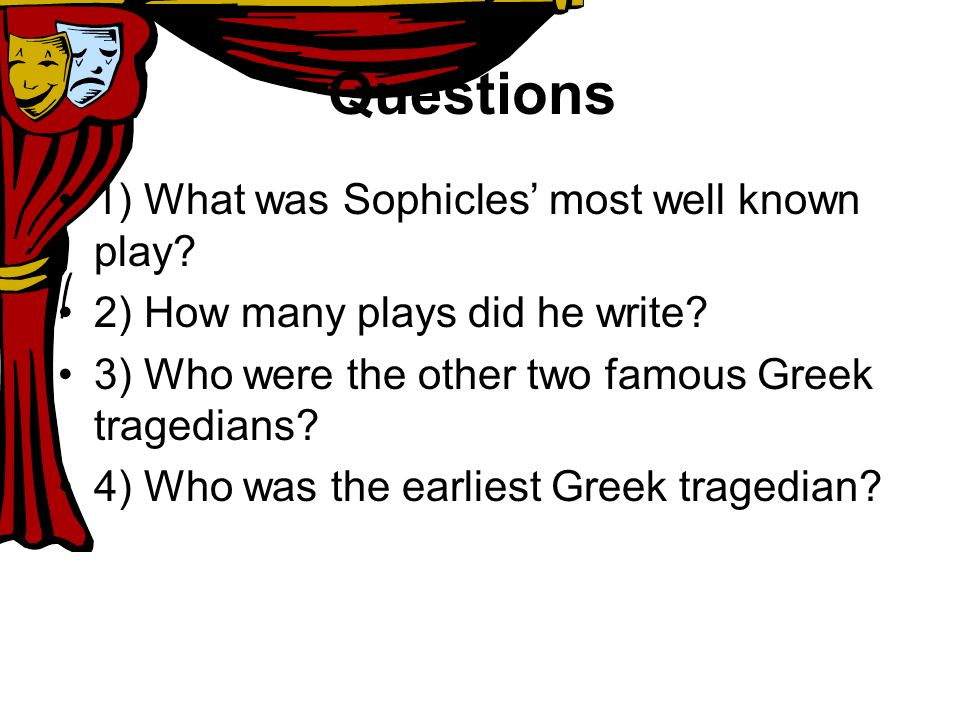 Questions 1) What was Sophicles most well known play? 2) How many plays did he write? 3) Who were the other two famous Greek tragedians? 4) Who was th