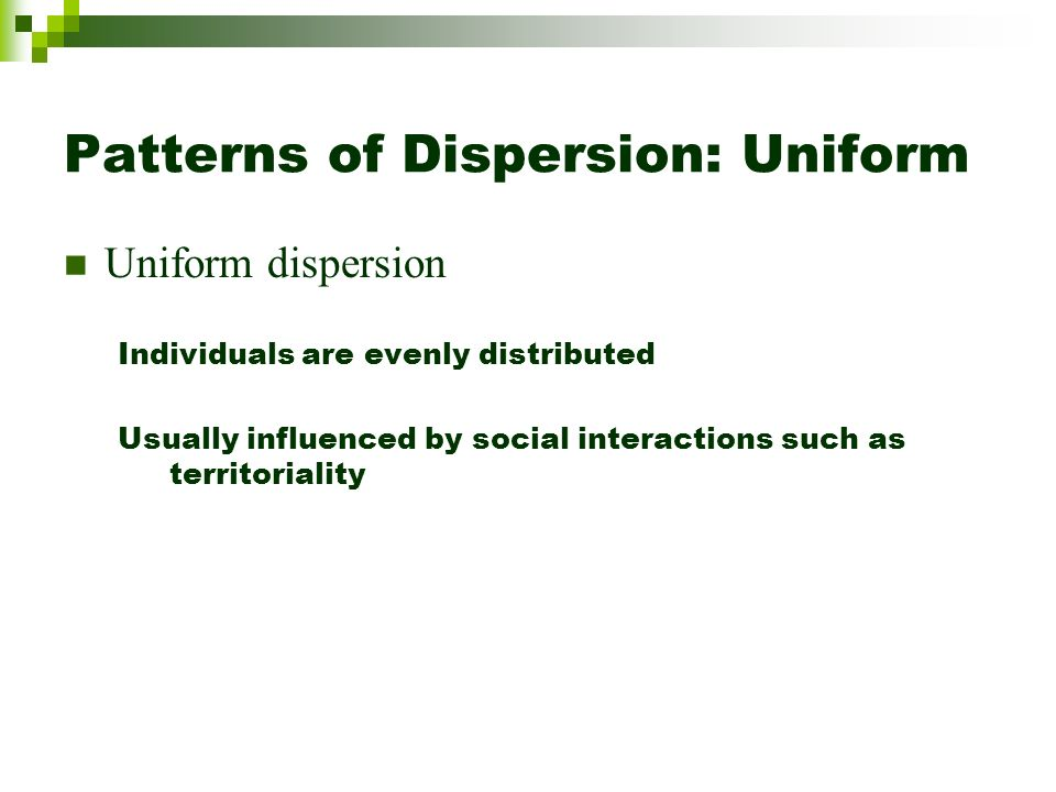 Patterns of Dispersion: Uniform Uniform dispersion Individuals are evenly distributed Usually influenced by social interactions such as territoriality