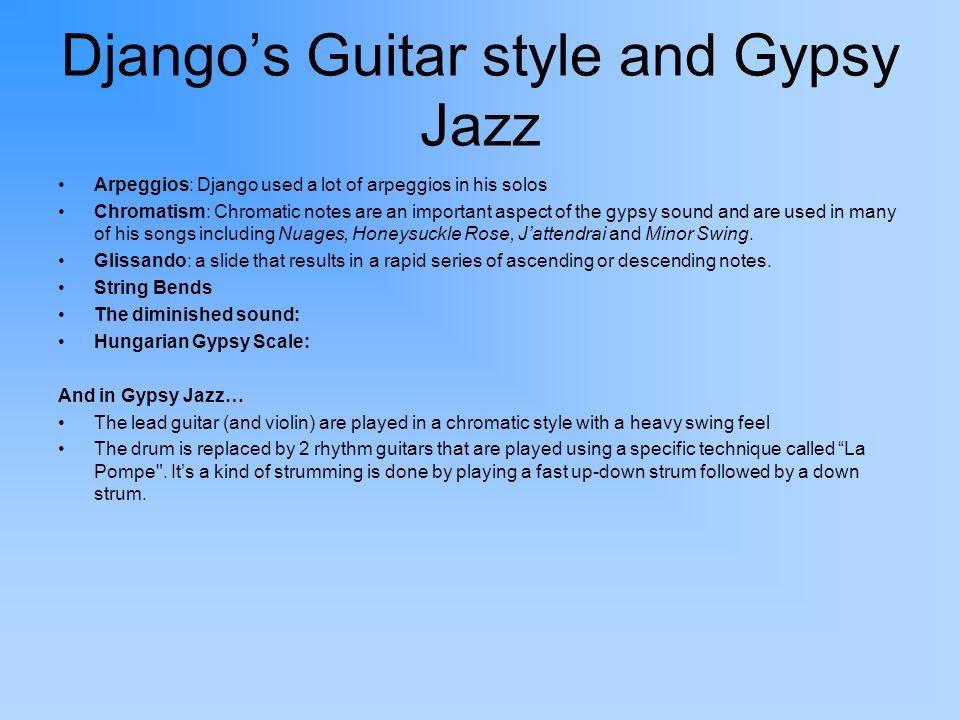 Djangos Guitar style and Gypsy Jazz Arpeggios: Django used a lot of arpeggios in his solos Chromatism: Chromatic notes are an important aspect of the