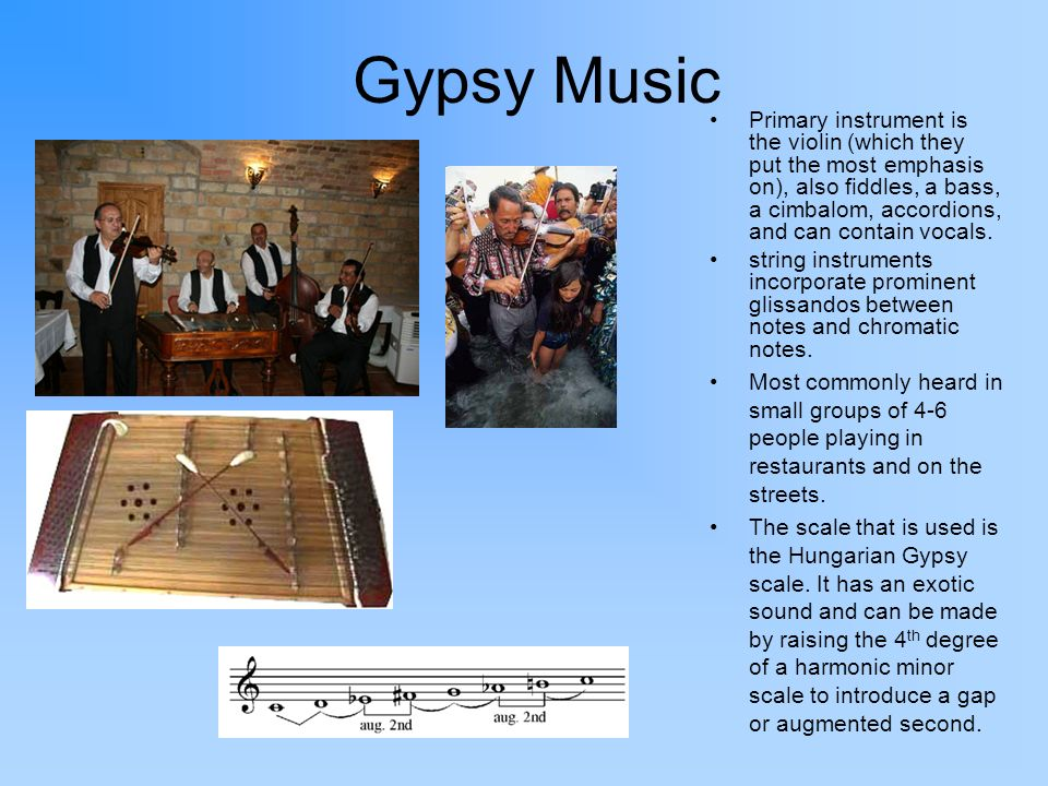 Gypsy Music Primary instrument is the violin (which they put the most emphasis on), also fiddles, a bass, a cimbalom, accordions, and can contain voca