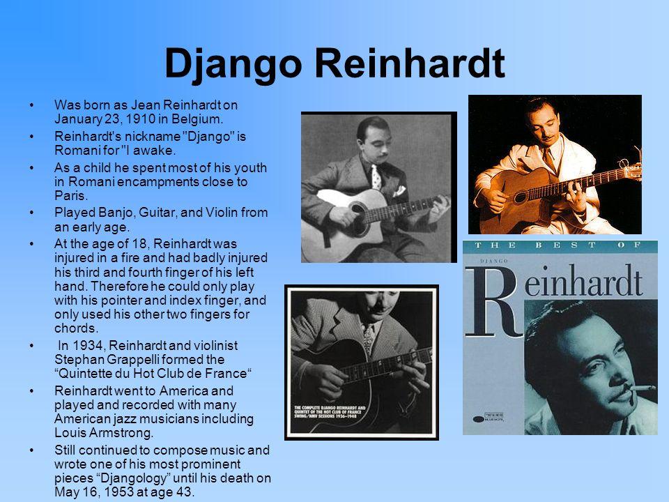 Django Reinhardt Was born as Jean Reinhardt on January 23, 1910 in Belgium. Reinhardt's nickname