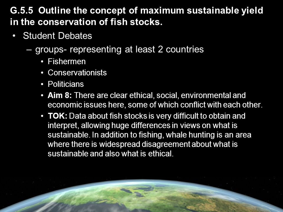 G.5.5 Outline the concept of maximum sustainable yield in the conservation of fish stocks. Student Debates –groups- representing at least 2 countries
