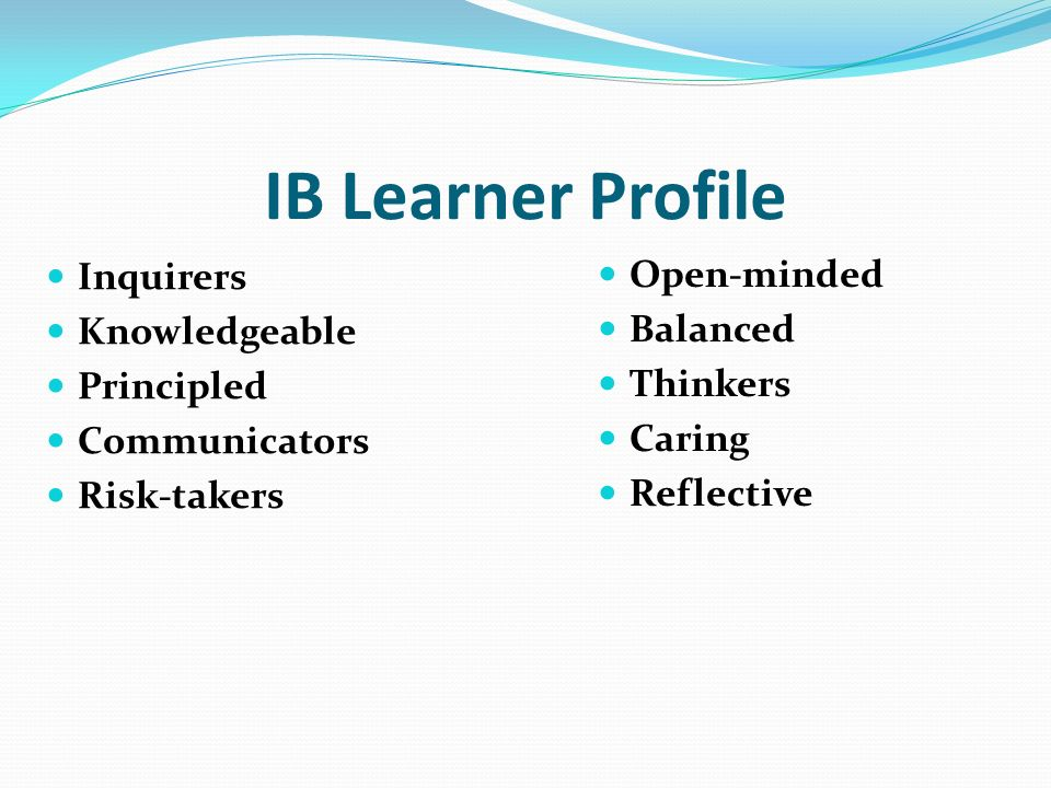 IB Learner Profile Inquirers Knowledgeable Principled Communicators Risk-takers Open-minded Balanced Thinkers Caring Reflective