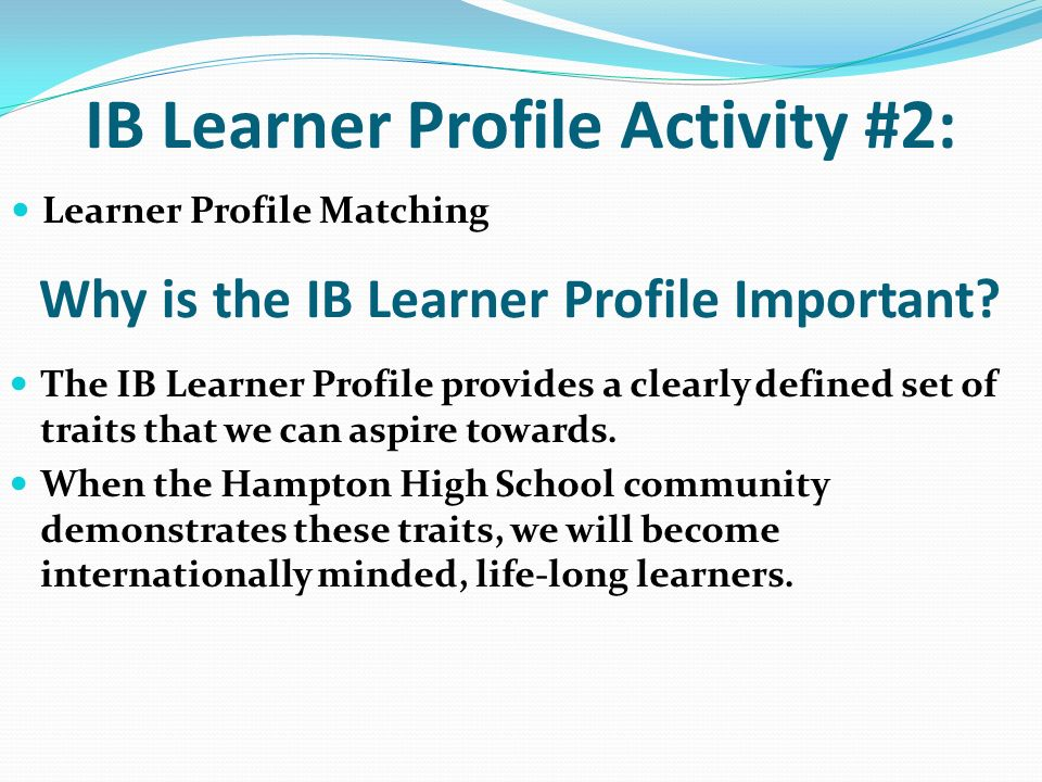 IB Learner Profile Activity #2: Learner Profile Matching Why is the IB Learner Profile Important? The IB Learner Profile provides a clearly defined se