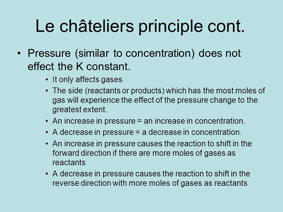 Le châteliers principle cont. Pressure (similar to concentration) does not effect the K constant. It only affects gases The side (reactants or product