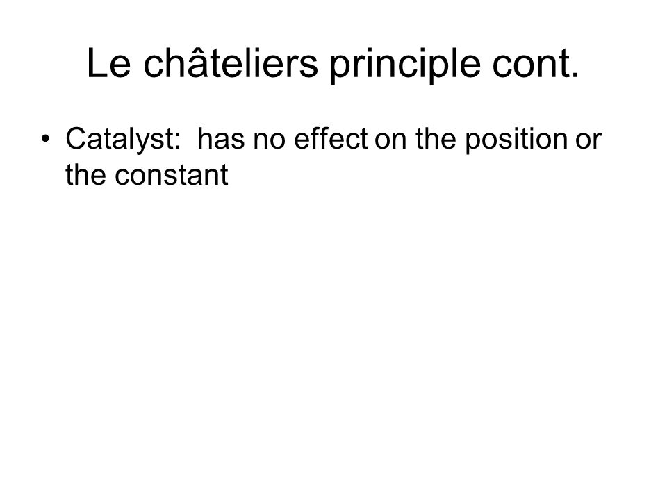 Le châteliers principle cont. Catalyst: has no effect on the position or the constant