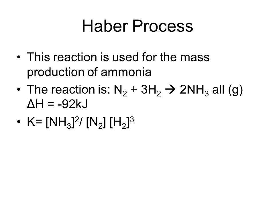 Haber Process This reaction is used for the mass production of ammonia The reaction is: N 2 + 3H 2 2NH 3 all (g) ΔH = -92kJ K= [NH 3 ] 2 / [N 2 ] [H 2