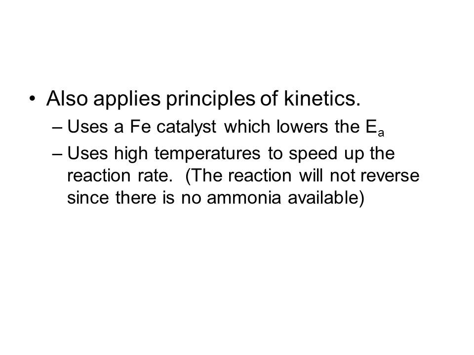 Also applies principles of kinetics. –Uses a Fe catalyst which lowers the E a –Uses high temperatures to speed up the reaction rate. (The reaction wil