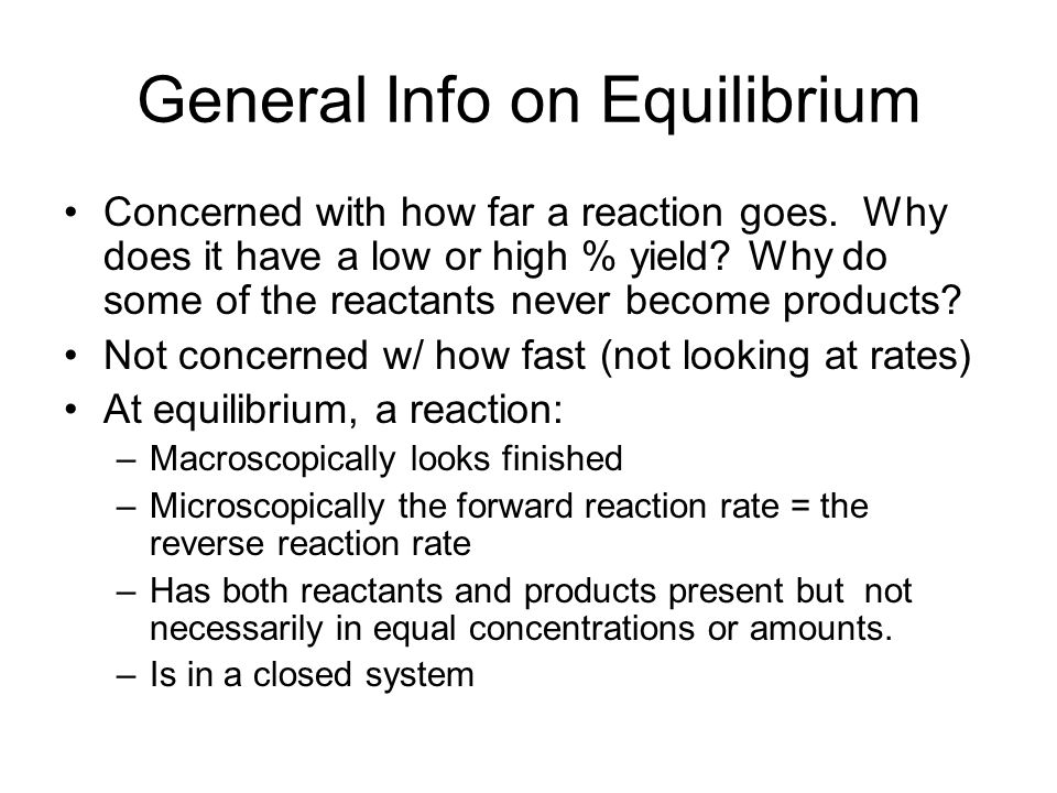 General Info on Equilibrium Concerned with how far a reaction goes. Why does it have a low or high % yield? Why do some of the reactants never become