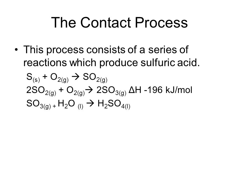 The Contact Process This process consists of a series of reactions which produce sulfuric acid. S (s) + O 2(g) SO 2(g) 2SO 2(g) + O 2(g) 2SO 3(g) ΔH -