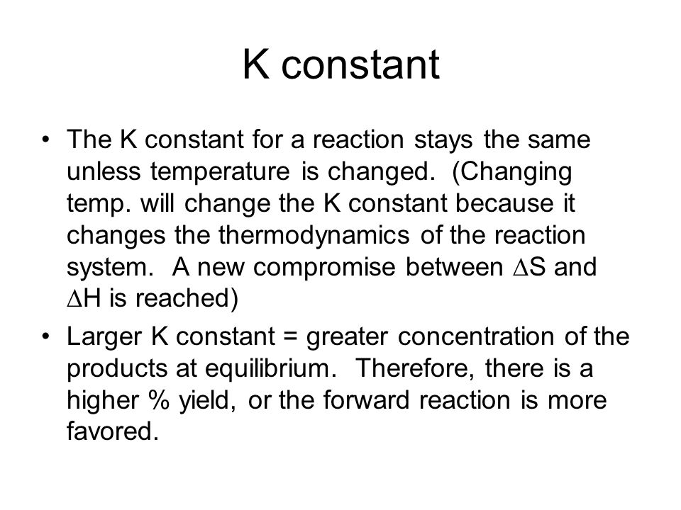 K constant The K constant for a reaction stays the same unless temperature is changed. (Changing temp. will change the K constant because it changes t