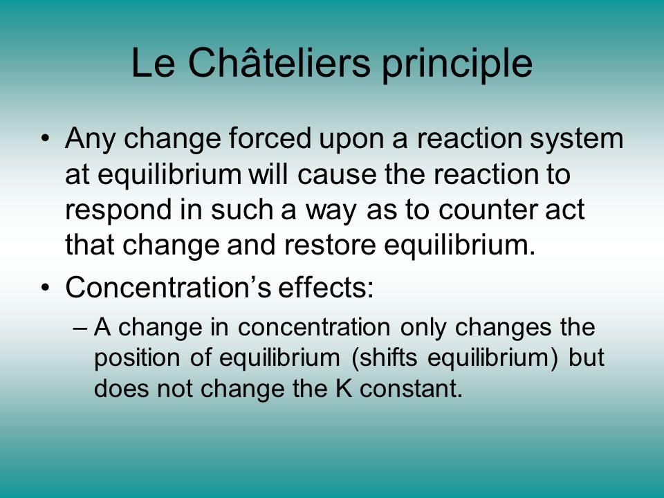 Le Châteliers principle Any change forced upon a reaction system at equilibrium will cause the reaction to respond in such a way as to counter act tha
