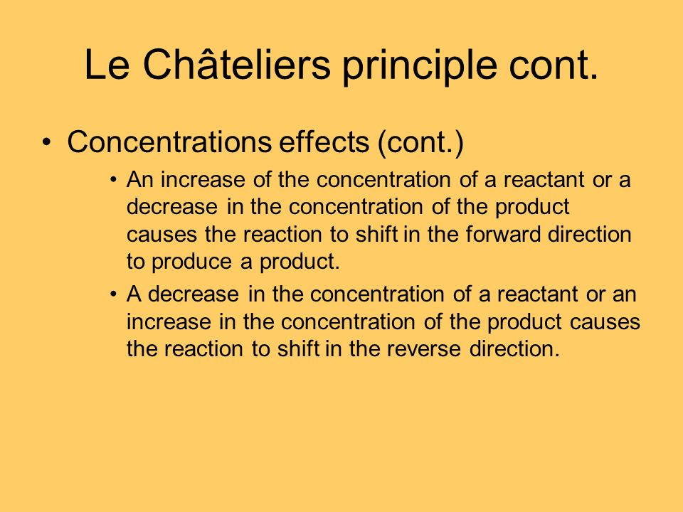 Le Châteliers principle cont. Concentrations effects (cont.) An increase of the concentration of a reactant or a decrease in the concentration of the