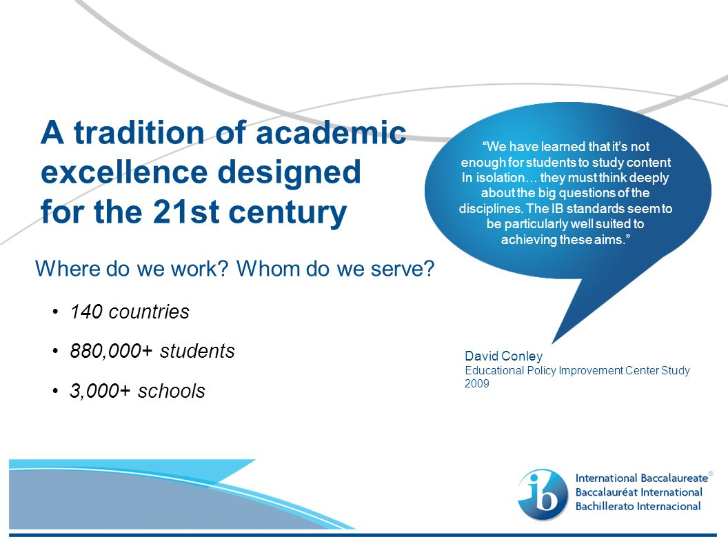 Where do we work? Whom do we serve? 140 countries 880,000+ students 3,000+ schools A tradition of academic excellence designed for the 21st century Da