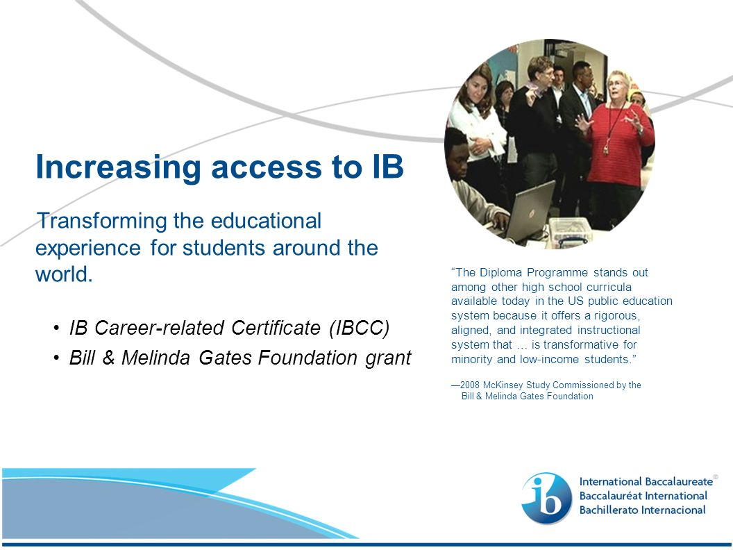 Transforming the educational experience for students around the world. IB Career-related Certificate (IBCC) Bill & Melinda Gates Foundation grant Incr